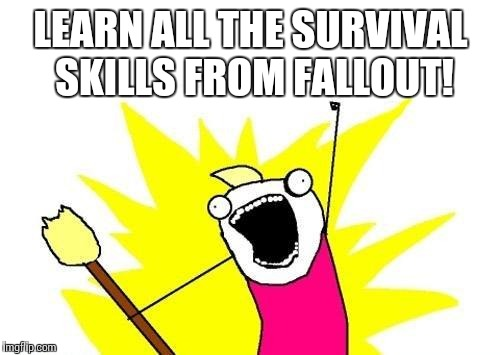X All The Y Meme | LEARN ALL THE SURVIVAL SKILLS FROM FALLOUT! | image tagged in memes,x all the y | made w/ Imgflip meme maker