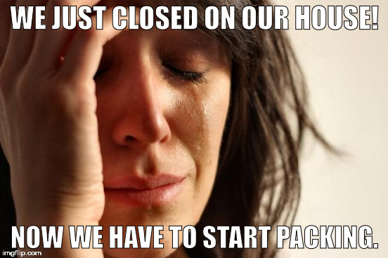 Woo hoo!  Most frustrating month and a half ever! | WE JUST CLOSED ON OUR HOUSE! NOW WE HAVE TO START PACKING. | image tagged in memes,first world problems | made w/ Imgflip meme maker