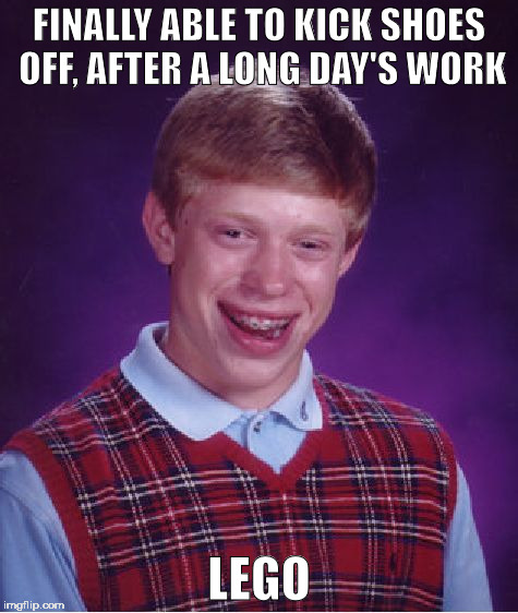 Bad Luck Brian Meme | FINALLY ABLE TO KICK SHOES OFF, AFTER A LONG DAY'S WORK LEGO | image tagged in memes,bad luck brian | made w/ Imgflip meme maker