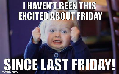 excited kid | I HAVEN'T BEEN THIS EXCITED ABOUT FRIDAY SINCE LAST FRIDAY! | image tagged in excited kid | made w/ Imgflip meme maker