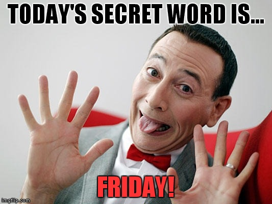 Secret Word | TODAY'S SECRET WORD IS... FRIDAY! | image tagged in pee wee,friday,secret word | made w/ Imgflip meme maker