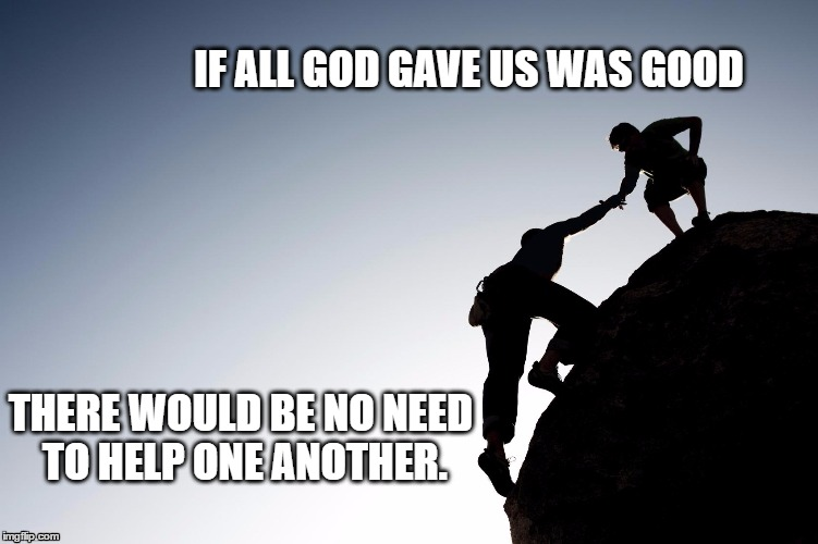 Helping hand | IF ALL GOD GAVE US WAS GOOD THERE WOULD BE NO NEED TO HELP ONE ANOTHER. | image tagged in helping hand | made w/ Imgflip meme maker