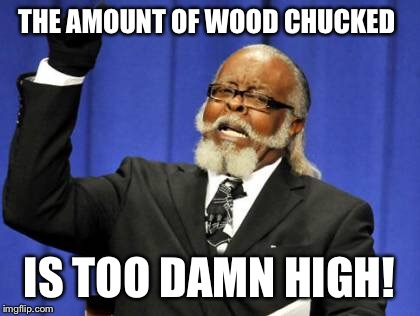 Too Damn High Meme | THE AMOUNT OF WOOD CHUCKED IS TOO DAMN HIGH! | image tagged in memes,too damn high | made w/ Imgflip meme maker