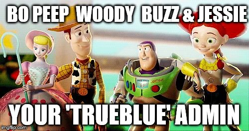 BO PEEP  WOODY  BUZZ & JESSIE YOUR 'TRUEBLUE' ADMIN | image tagged in true blue | made w/ Imgflip meme maker
