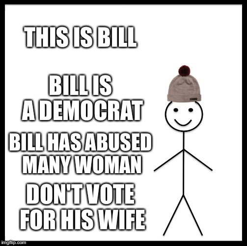 Be Like Bill Meme | THIS IS BILL BILL IS A DEMOCRAT BILL HAS ABUSED MANY WOMAN DON'T VOTE FOR HIS WIFE | image tagged in memes,be like bill | made w/ Imgflip meme maker