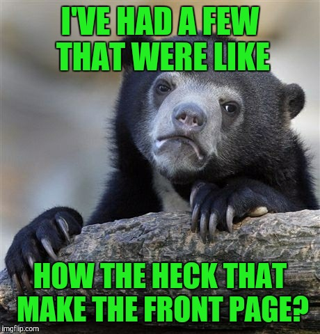 Confession Bear Meme | I'VE HAD A FEW THAT WERE LIKE HOW THE HECK THAT MAKE THE FRONT PAGE? | image tagged in memes,confession bear | made w/ Imgflip meme maker
