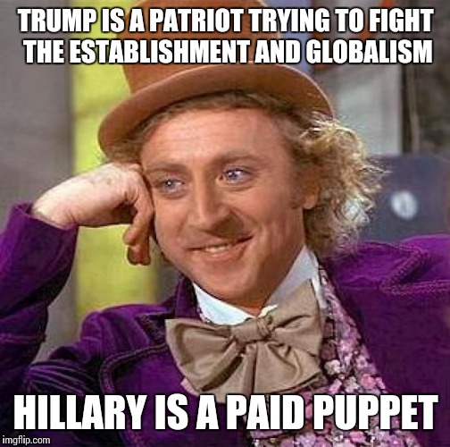 Creepy Condescending Wonka Meme | TRUMP IS A PATRIOT TRYING TO FIGHT THE ESTABLISHMENT AND GLOBALISM HILLARY IS A PAID PUPPET | image tagged in memes,creepy condescending wonka | made w/ Imgflip meme maker