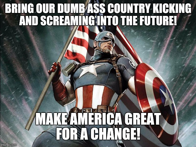 Captain America Flag Shield | BRING OUR DUMB ASS COUNTRY KICKING AND SCREAMING INTO THE FUTURE! MAKE AMERICA GREAT FOR A CHANGE! | image tagged in captain america flag shield | made w/ Imgflip meme maker
