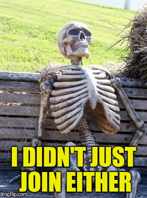 Waiting Skeleton Meme | I DIDN'T JUST JOIN EITHER | image tagged in memes,waiting skeleton | made w/ Imgflip meme maker