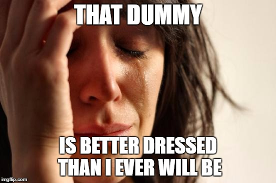 First World Problems Meme | THAT DUMMY IS BETTER DRESSED THAN I EVER WILL BE | image tagged in memes,first world problems | made w/ Imgflip meme maker