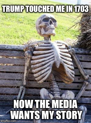 Waiting Skeleton Meme | TRUMP TOUCHED ME IN 1703 NOW THE MEDIA WANTS MY STORY | image tagged in memes,waiting skeleton | made w/ Imgflip meme maker