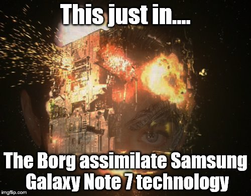 Galaxy 7 | This just in.... The Borg assimilate Samsung Galaxy Note 7 technology | image tagged in the borg | made w/ Imgflip meme maker