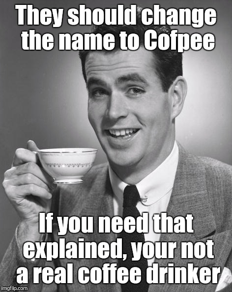 Man drinking coffee | They should change the name to Cofpee If you need that explained, your not a real coffee drinker | image tagged in man drinking coffee | made w/ Imgflip meme maker
