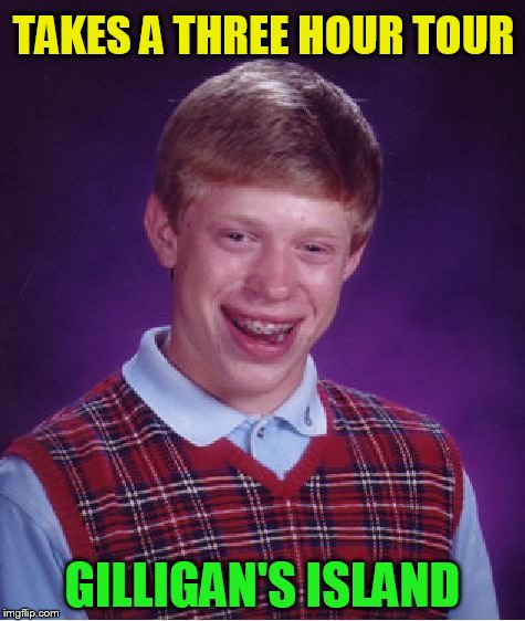 Bad Luck Brian Meme | TAKES A THREE HOUR TOUR GILLIGAN'S ISLAND | image tagged in memes,bad luck brian | made w/ Imgflip meme maker