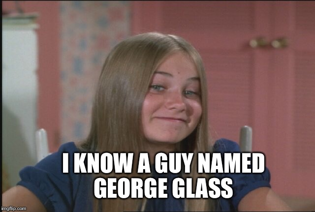 I KNOW A GUY NAMED GEORGE GLASS | made w/ Imgflip meme maker