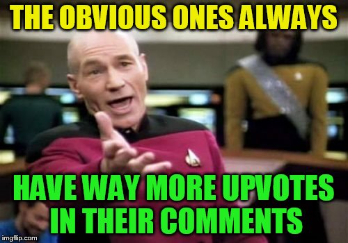 Picard Wtf Meme | THE OBVIOUS ONES ALWAYS HAVE WAY MORE UPVOTES IN THEIR COMMENTS | image tagged in memes,picard wtf | made w/ Imgflip meme maker