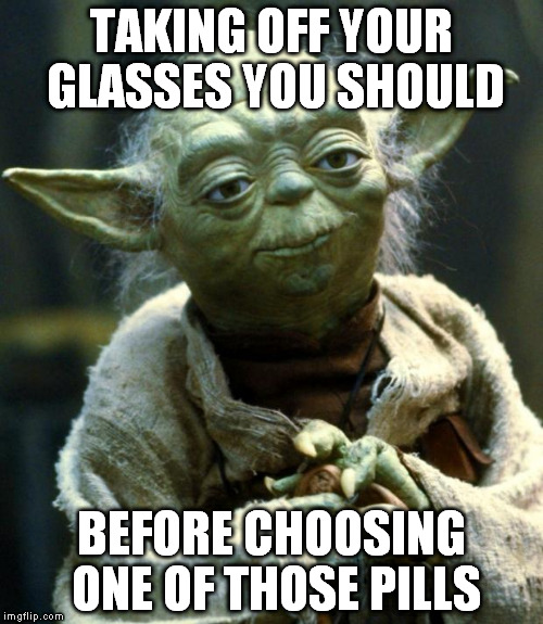 Star Wars Yoda Meme | TAKING OFF YOUR GLASSES YOU SHOULD BEFORE CHOOSING ONE OF THOSE PILLS | image tagged in memes,star wars yoda | made w/ Imgflip meme maker