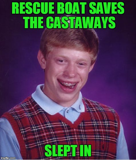 Bad Luck Brian Meme | RESCUE BOAT SAVES THE CASTAWAYS SLEPT IN | image tagged in memes,bad luck brian | made w/ Imgflip meme maker