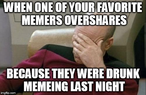 Wonder If This Has Ever Happened | WHEN ONE OF YOUR FAVORITE MEMERS OVERSHARES BECAUSE THEY WERE DRUNK MEMEING LAST NIGHT | image tagged in memes,captain picard facepalm,no oversharing actually occurred,who memes while intoxicated,worst clue ever,oversharing | made w/ Imgflip meme maker