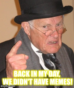 Back In My Day Meme | BACK IN MY DAY, WE DIDN'T HAVE MEMES! | image tagged in memes,back in my day | made w/ Imgflip meme maker
