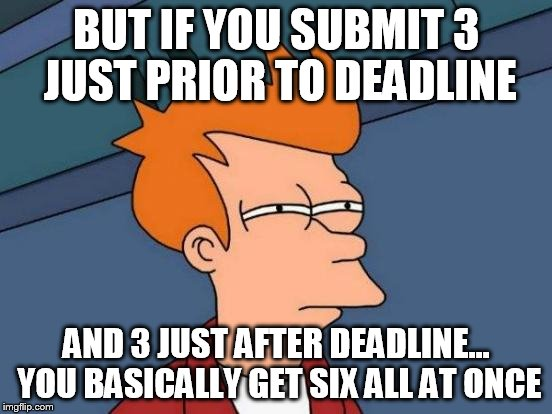 Futurama Fry Meme | BUT IF YOU SUBMIT 3 JUST PRIOR TO DEADLINE AND 3 JUST AFTER DEADLINE... YOU BASICALLY GET SIX ALL AT ONCE | image tagged in memes,futurama fry | made w/ Imgflip meme maker