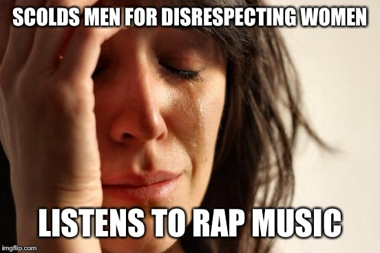 First World Problems Meme | SCOLDS MEN FOR DISRESPECTING WOMEN LISTENS TO RAP MUSIC | image tagged in memes,first world problems | made w/ Imgflip meme maker