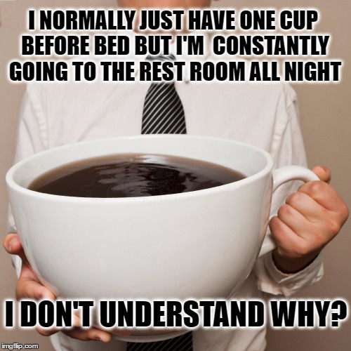 I NORMALLY JUST HAVE ONE CUP BEFORE BED BUT I'M  CONSTANTLY GOING TO THE REST ROOM ALL NIGHT I DON'T UNDERSTAND WHY? | made w/ Imgflip meme maker
