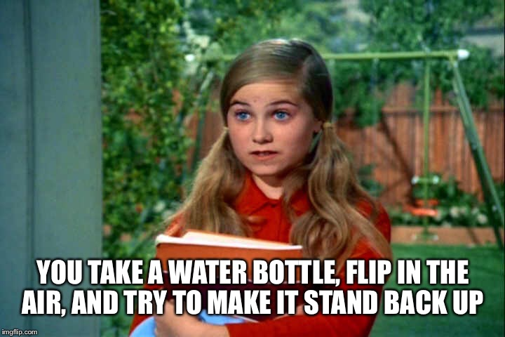 YOU TAKE A WATER BOTTLE, FLIP IN THE AIR, AND TRY TO MAKE IT STAND BACK UP | made w/ Imgflip meme maker