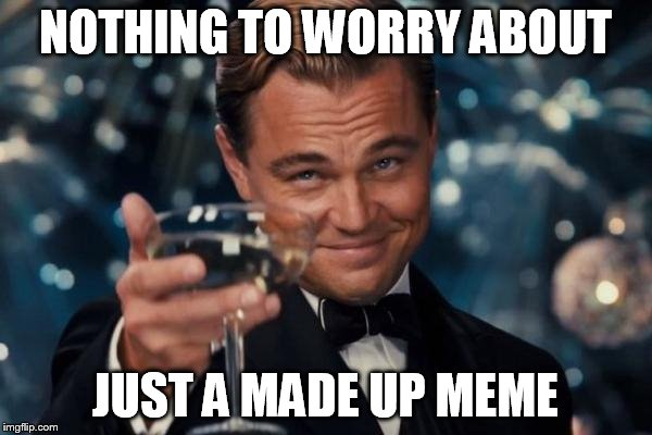 Leonardo Dicaprio Cheers Meme | NOTHING TO WORRY ABOUT JUST A MADE UP MEME | image tagged in memes,leonardo dicaprio cheers | made w/ Imgflip meme maker