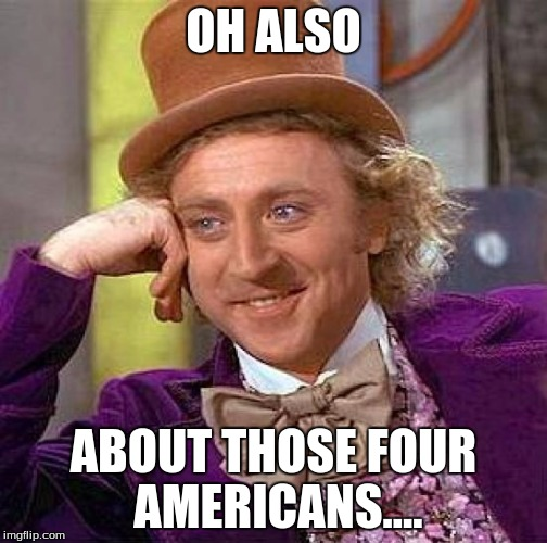 Creepy Condescending Wonka Meme | OH ALSO ABOUT THOSE FOUR AMERICANS.... | image tagged in memes,creepy condescending wonka | made w/ Imgflip meme maker