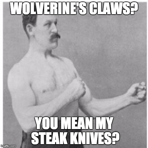 A New Type of Silverware |  WOLVERINE'S CLAWS? YOU MEAN MY STEAK KNIVES? | image tagged in memes,overly manly man,wolverine,claws,knife,knives | made w/ Imgflip meme maker