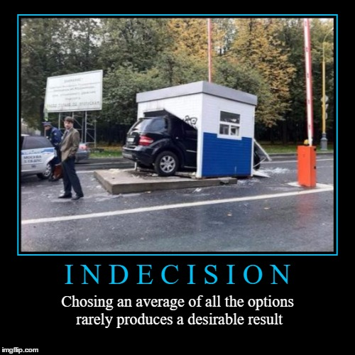 Indecision | I N D E C I S I O N | Chosing an average of all the options rarely produces a desirable result | image tagged in funny,demotivationals,indecision,wmp,law of averages | made w/ Imgflip demotivational maker