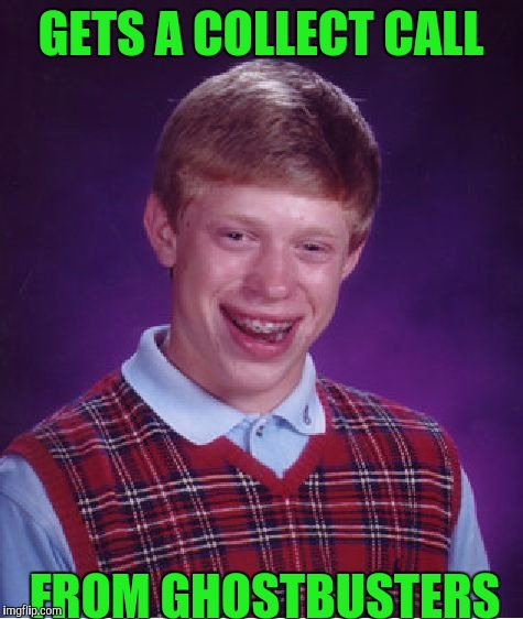 Bad Luck Brian Meme | GETS A COLLECT CALL FROM GHOSTBUSTERS | image tagged in memes,bad luck brian | made w/ Imgflip meme maker