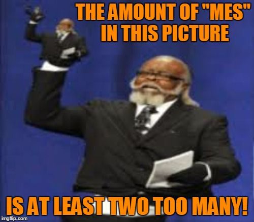 "THE AMOUNT OF ""MES"" IN THIS PICTURE IS AT LEAST TWO TOO MANY! 