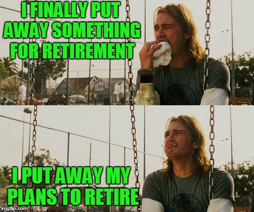 First World Stoner Problems Meme | I FINALLY PUT AWAY SOMETHING FOR RETIREMENT I PUT AWAY MY PLANS TO RETIRE | image tagged in memes,first world stoner problems | made w/ Imgflip meme maker