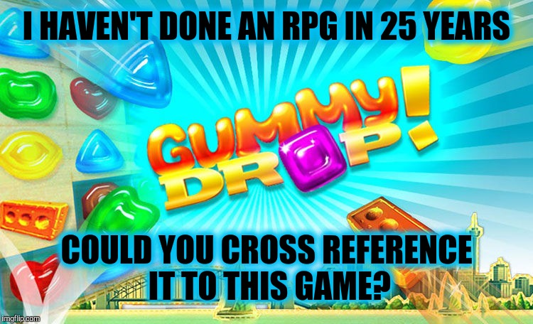 I HAVEN'T DONE AN RPG IN 25 YEARS COULD YOU CROSS REFERENCE IT TO THIS GAME? | made w/ Imgflip meme maker