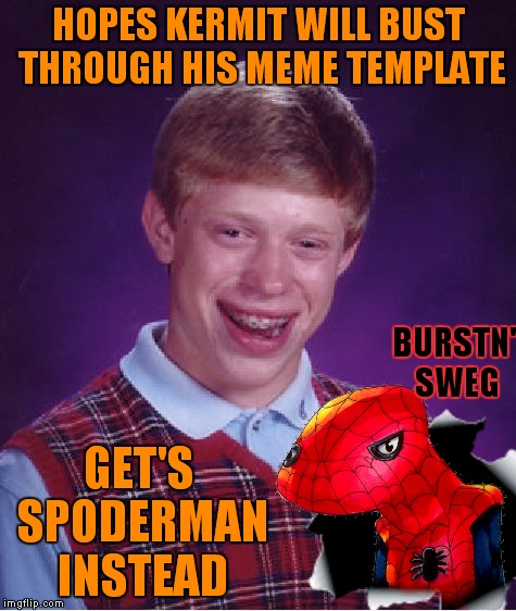 I think Spoder got lost... | HOPES KERMIT WILL BUST THROUGH HIS MEME TEMPLATE GET'S SPODERMAN INSTEAD BURSTN' SWEG | image tagged in kermit busts out,spoderman,bad luck brian | made w/ Imgflip meme maker