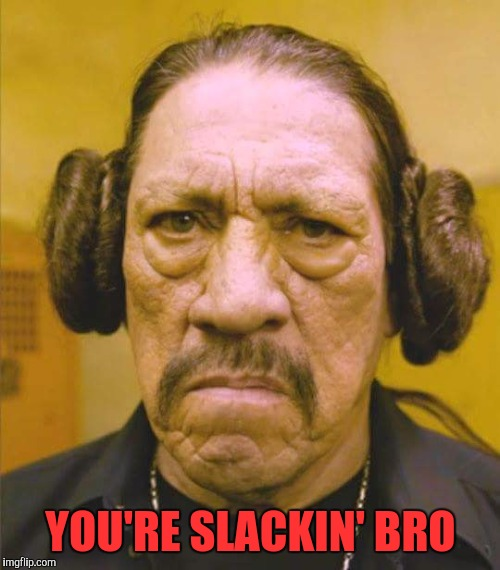 Danny Trejo Princess Leia | YOU'RE SLACKIN' BRO | image tagged in danny trejo princess leia | made w/ Imgflip meme maker