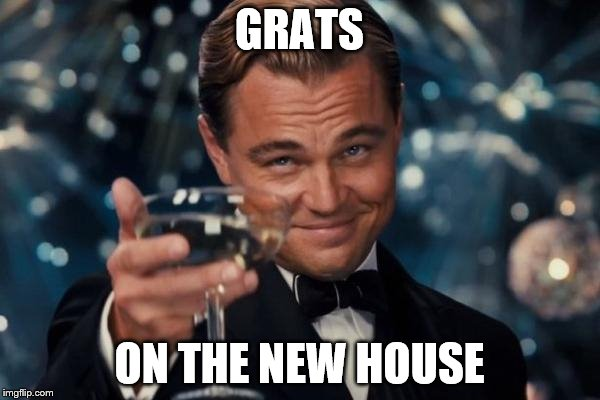 Leonardo Dicaprio Cheers Meme | GRATS ON THE NEW HOUSE | image tagged in memes,leonardo dicaprio cheers | made w/ Imgflip meme maker