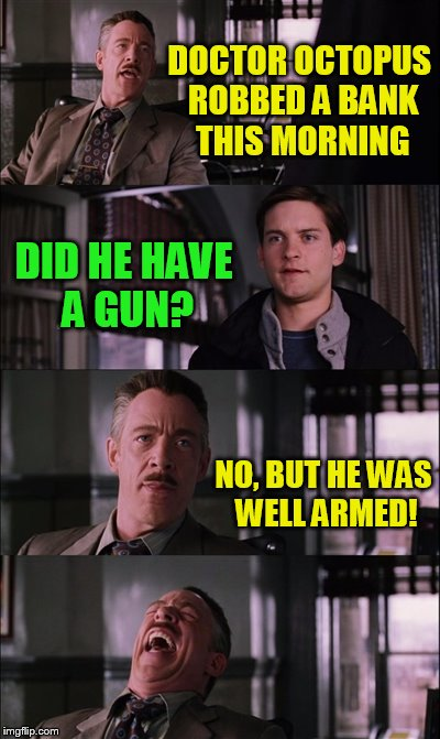 Spiderman Laugh Meme | DOCTOR OCTOPUS ROBBED A BANK THIS MORNING DID HE HAVE A GUN? NO, BUT HE WAS WELL ARMED! | image tagged in memes,spiderman laugh,peter parker,funny meme,dr octopus,jokes | made w/ Imgflip meme maker