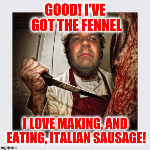 GOOD! I'VE GOT THE FENNEL I LOVE MAKING, AND EATING, ITALIAN SAUSAGE! | made w/ Imgflip meme maker