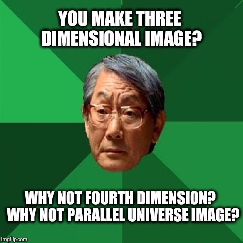 High Expectations Asian Father Meme | YOU MAKE THREE DIMENSIONAL IMAGE? WHY NOT FOURTH DIMENSION?  WHY NOT PARALLEL UNIVERSE IMAGE? | image tagged in memes,high expectations asian father | made w/ Imgflip meme maker