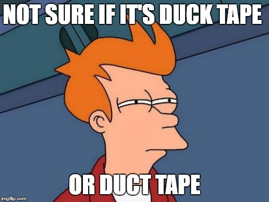 Futurama Fry Meme | NOT SURE IF IT'S DUCK TAPE OR DUCT TAPE | image tagged in memes,futurama fry | made w/ Imgflip meme maker