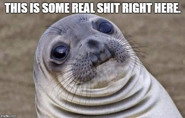 Awkward Moment Sealion Meme | THIS IS SOME REAL SHIT RIGHT HERE. | image tagged in memes,awkward moment sealion | made w/ Imgflip meme maker