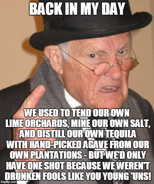 you alcoholic whippersnappers! |  BACK IN MY DAY; WE USED TO TEND OUR OWN LIME ORCHARDS, MINE OUR OWN SALT, AND DISTILL OUR OWN TEQUILA WITH HAND-PICKED AGAVE FROM OUR OWN PLANTATIONS - BUT WE'D ONLY HAVE ONE SHOT BECAUSE WE WEREN'T DRUNKEN FOOLS LIKE YOU YOUNG 'UNS! | image tagged in back in my day,memes,alcohol,drinking,drunk | made w/ Imgflip meme maker