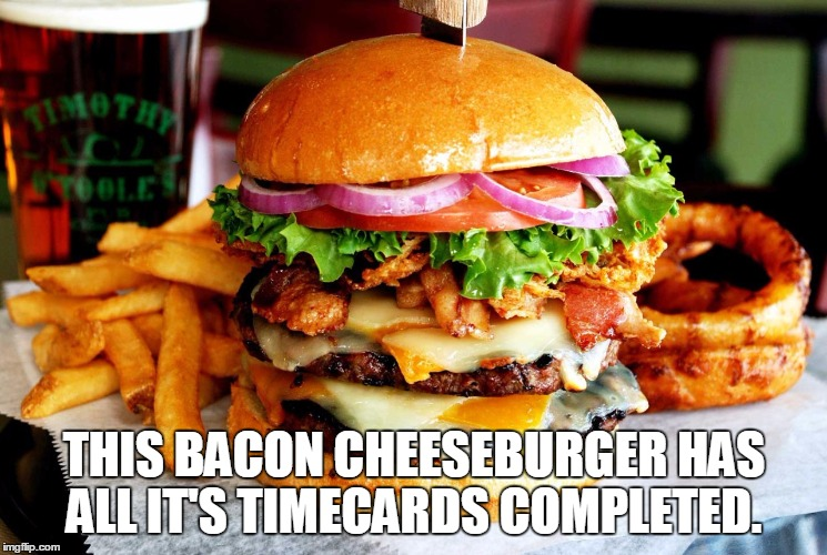 THIS BACON CHEESEBURGER HAS ALL IT'S TIMECARDS COMPLETED. | image tagged in cheeseburger | made w/ Imgflip meme maker