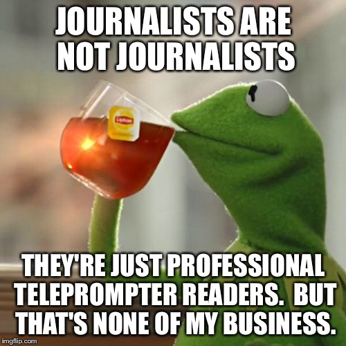 But Thats None Of My Business Meme | JOURNALISTS ARE NOT JOURNALISTS THEY'RE JUST PROFESSIONAL TELEPROMPTER READERS.  BUT THAT'S NONE OF MY BUSINESS. | image tagged in memes,but thats none of my business,kermit the frog | made w/ Imgflip meme maker
