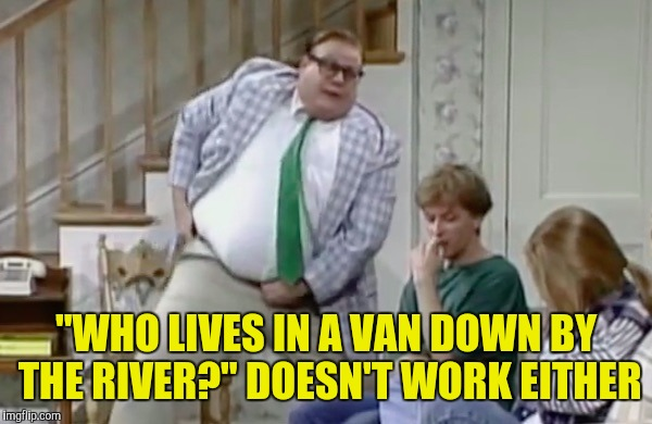 """WHO LIVES IN A VAN DOWN BY THE RIVER?"" DOESN'T WORK EITHER 