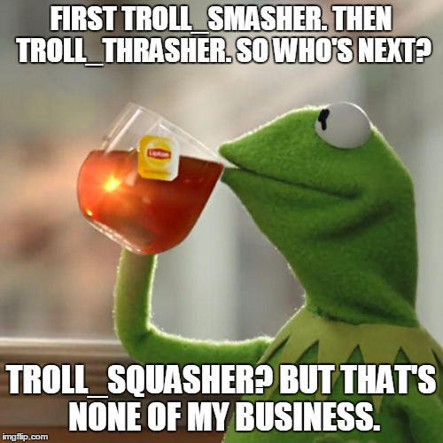 But Thats None Of My Business Meme | FIRST TROLL_SMASHER. THEN TROLL_THRASHER. SO WHO'S NEXT? TROLL_SQUASHER? BUT THAT'S NONE OF MY BUSINESS. | image tagged in memes,but thats none of my business,kermit the frog | made w/ Imgflip meme maker