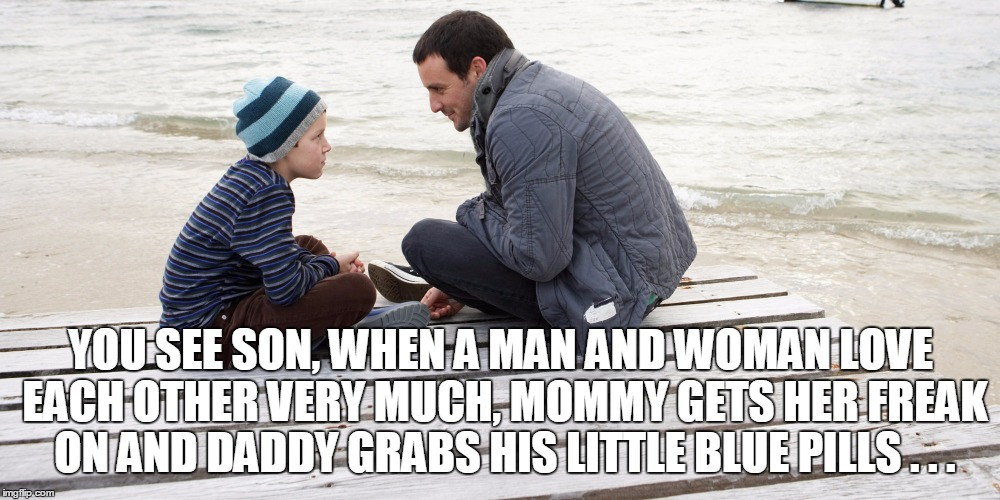 YOU SEE SON, WHEN A MAN AND WOMAN LOVE EACH OTHER VERY MUCH, MOMMY GETS HER FREAK ON AND DADDY GRABS HIS LITTLE BLUE PILLS . . . | made w/ Imgflip meme maker